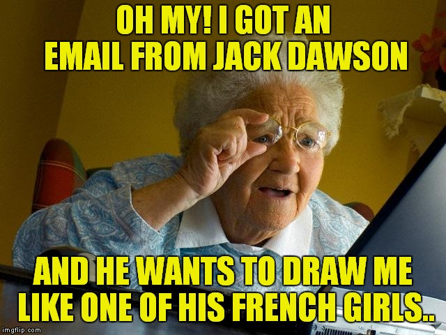 Can I Wear My Orthopedic Shoes? | OH MY! I GOT AN EMAIL FROM JACK DAWSON AND HE WANTS TO DRAW ME LIKE ONE OF HIS FRENCH GIRLS.. | image tagged in memes,grandma finds the internet,titanic,jack dawson | made w/ Imgflip meme maker