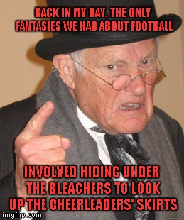That Blonde Girl Had The Best Seat In The House.. | BACK IN MY DAY, THE ONLY FANTASIES WE HAD ABOUT FOOTBALL INVOLVED HIDING UNDER THE BLEACHERS TO LOOK UP THE CHEERLEADERS' SKIRTS | image tagged in memes,back in my day,fantasy football | made w/ Imgflip meme maker