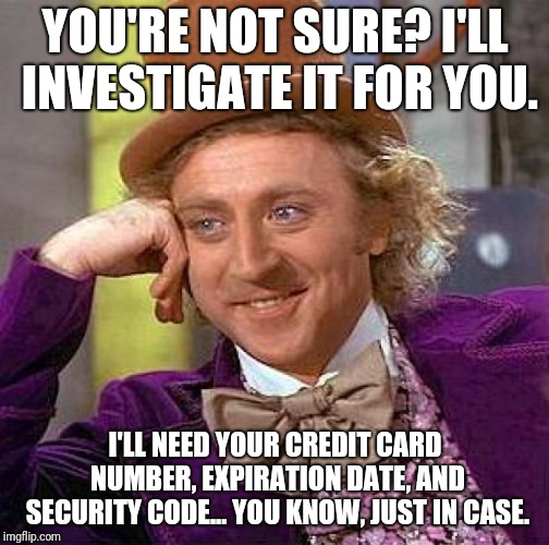 Creepy Condescending Wonka Meme | YOU'RE NOT SURE? I'LL INVESTIGATE IT FOR YOU. I'LL NEED YOUR CREDIT CARD NUMBER, EXPIRATION DATE, AND SECURITY CODE... YOU KNOW, JUST IN CAS | image tagged in memes,creepy condescending wonka | made w/ Imgflip meme maker
