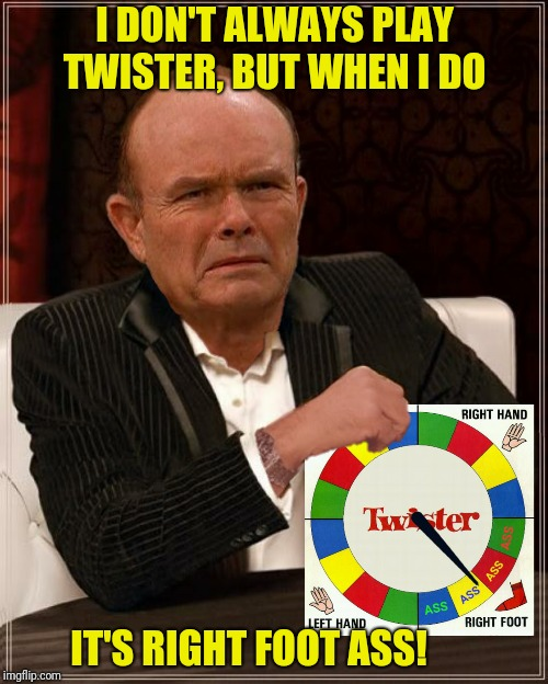 I DON'T ALWAYS PLAY TWISTER, BUT WHEN I DO IT'S RIGHT FOOT ASS! | made w/ Imgflip meme maker