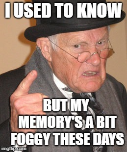 Back In My Day Meme | I USED TO KNOW BUT MY MEMORY'S A BIT FOGGY THESE DAYS | image tagged in memes,back in my day | made w/ Imgflip meme maker