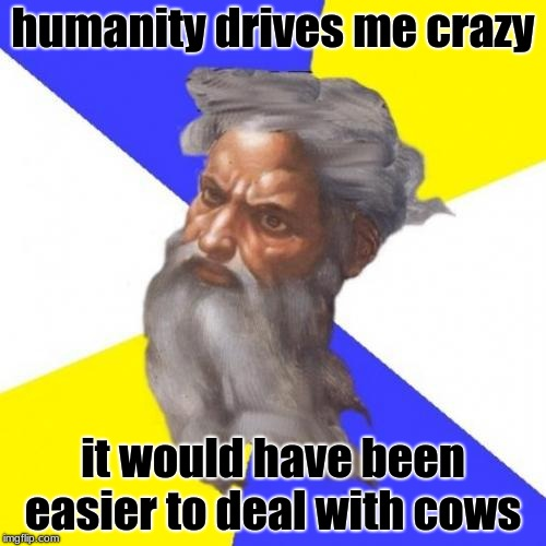 Advice God | humanity drives me crazy it would have been easier to deal with cows | image tagged in memes,advice god | made w/ Imgflip meme maker