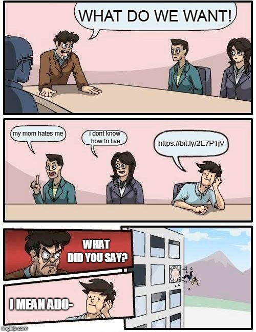 Boardroom Meeting Suggestion Meme | WHAT DO WE WANT! my mom hates me i dont know how to live https://bit.ly/2E7P1jV WHAT DID YOU SAY? I MEAN ADO- | image tagged in memes,boardroom meeting suggestion | made w/ Imgflip meme maker
