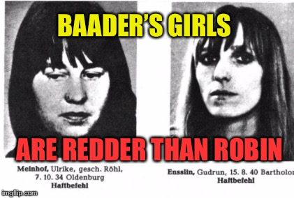BAADER'S GIRLS ARE REDDER THAN ROBIN | made w/ Imgflip meme maker
