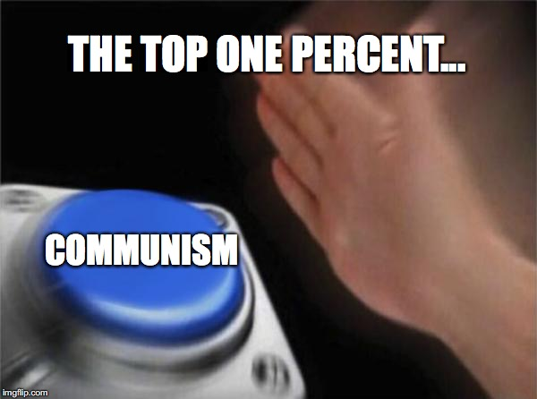 Blank Nut Button Meme | THE TOP ONE PERCENT... COMMUNISM | image tagged in memes,blank nut button | made w/ Imgflip meme maker