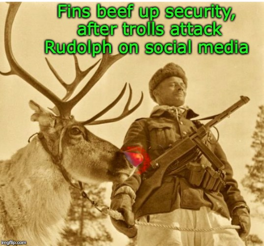 Fighting Bullies and Bigots | Fins beef up security, after trolls attack Rudolph on social media | image tagged in rudolph,christmas,trolls,security,finland,bullying | made w/ Imgflip meme maker