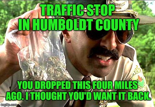 Losing your dime bag: That's drug abuse. | TRAFFIC STOP IN HUMBOLDT COUNTY YOU DROPPED THIS FOUR MILES AGO. I THOUGHT YOU'D WANT IT BACK. | image tagged in drug police,memes,marijuana,humboldt,dui,pot | made w/ Imgflip meme maker