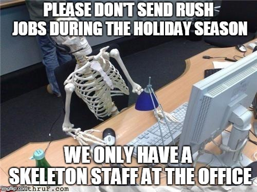 Waiting skeleton | PLEASE DON'T SEND RUSH JOBS DURING THE HOLIDAY SEASON WE ONLY HAVE A SKELETON STAFF AT THE OFFICE | image tagged in waiting skeleton | made w/ Imgflip meme maker