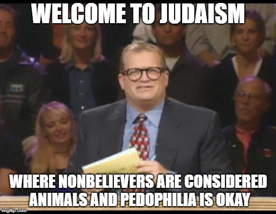 Whose Line is it Anyway | WELCOME TO JUDAISM WHERE NONBELIEVERS ARE CONSIDERED ANIMALS AND PEDOPHILIA IS OKAY | image tagged in whose line is it anyway,judaism,jew,jews,pedophilia,pedophile | made w/ Imgflip meme maker