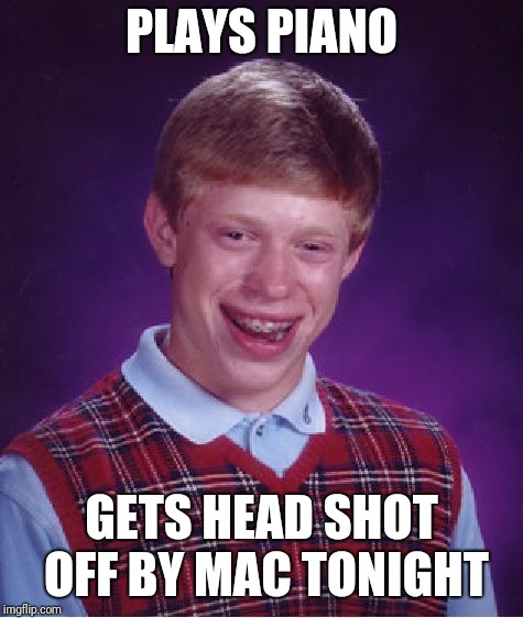 Bad Luck Brian Meme | PLAYS PIANO GETS HEAD SHOT OFF BY MAC TONIGHT | image tagged in memes,bad luck brian,mcdonalds | made w/ Imgflip meme maker