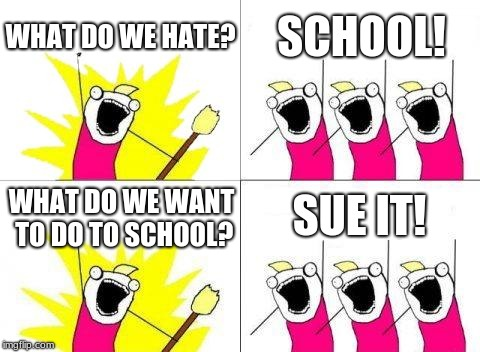 What Do We Want | WHAT DO WE HATE? SCHOOL! WHAT DO WE WANT TO DO TO SCHOOL? SUE IT! | image tagged in memes,what do we want | made w/ Imgflip meme maker