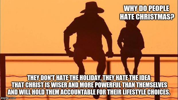 One sided hate, is still hate and hate exposes you.  | WHY DO PEOPLE HATE CHRISTMAS? THEY DON'T HATE THE HOLIDAY, THEY HATE THE IDEA THAT CHRIST IS WISER AND MORE POWERFUL THAN THEMSELVES AND WIL | image tagged in cowboy father and son,cowboy wisdom,meaning of christmas,stop the hate | made w/ Imgflip meme maker