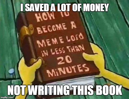 I SAVED A LOT OF MONEY NOT WRITING THIS BOOK | made w/ Imgflip meme maker