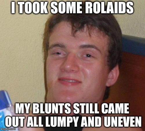 10 Guy Meme | I TOOK SOME ROLAIDS MY BLUNTS STILL CAME OUT ALL LUMPY AND UNEVEN | image tagged in memes,10 guy | made w/ Imgflip meme maker