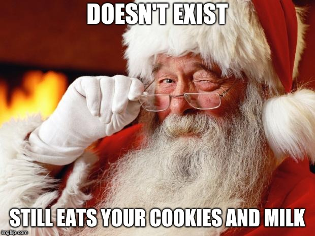 santa | DOESN'T EXIST STILL EATS YOUR COOKIES AND MILK | image tagged in santa,fake,cookies,milk | made w/ Imgflip meme maker