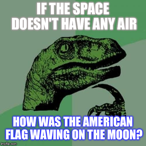 Philosoraptor | IF THE SPACE DOESN'T HAVE ANY AIR HOW WAS THE AMERICAN FLAG WAVING ON THE MOON? | image tagged in memes,philosoraptor | made w/ Imgflip meme maker
