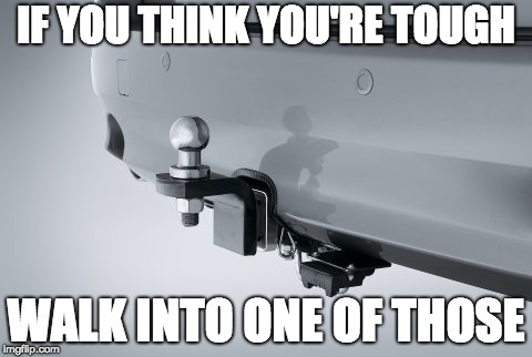 You won't be so tough anymore | IF YOU THINK YOU'RE TOUGH WALK INTO ONE OF THOSE | image tagged in funny memes,original meme,car memes,pain,old joke | made w/ Imgflip meme maker