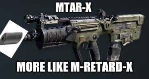 M-Retard-X | MTAR-X MORE LIKE M-RETARD-X | image tagged in funny,memes,gaming | made w/ Imgflip meme maker