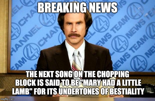 "BREAKING NEWS |  BREAKING NEWS; THE NEXT SONG ON THE CHOPPING BLOCK IS SAID TO BE ""MARY HAD A LITTLE LAMB"" FOR ITS UNDERTONES OF BESTIALITY 