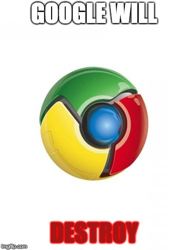 Google Chrome | GOOGLE WILL DESTROY | image tagged in memes,google chrome | made w/ Imgflip meme maker