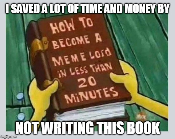 You can too! | I SAVED A LOT OF TIME AND MONEY BY NOT WRITING THIS BOOK | image tagged in meme lord,meme,meme book | made w/ Imgflip meme maker