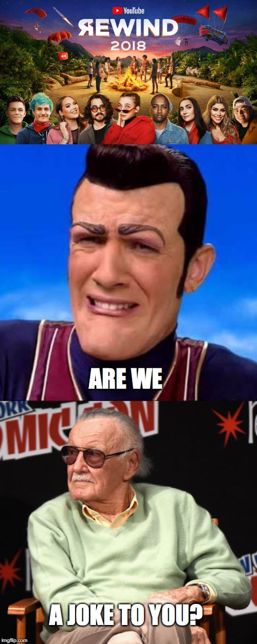 Are Stefan and Stan a joke to you, YouTube? | ARE WE A JOKE TO YOU? | image tagged in am i a joke to you,are we a joke to you,youtube rewind 2018,robbie rotten,stan lee | made w/ Imgflip meme maker