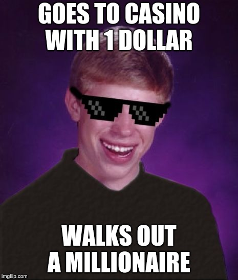 Good Luck Brian | GOES TO CASINO WITH 1 DOLLAR WALKS OUT A MILLIONAIRE | image tagged in good luck brian | made w/ Imgflip meme maker