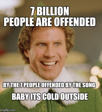 Anti Political Correctness Out of Control | 7 BILLION PEOPLE ARE OFFENDED BY THE 7 PEOPLE OFFENDED BY THE SONG BABY ITS COLD OUTSIDE | image tagged in memes,buddy the elf,political correctness | made w/ Imgflip meme maker