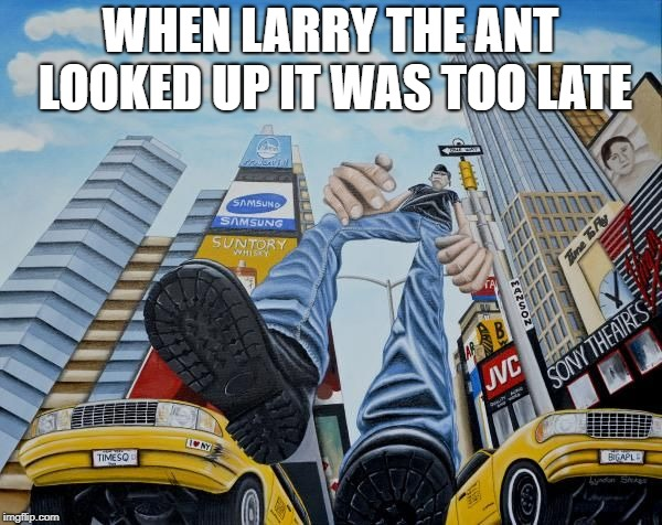 WHEN LARRY THE ANT LOOKED UP IT WAS TOO LATE | made w/ Imgflip meme maker