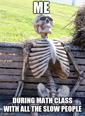 Waiting Skeleton Meme | ME DURING MATH CLASS WITH ALL THE SLOW PEOPLE | image tagged in memes,waiting skeleton | made w/ Imgflip meme maker