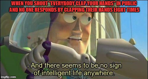 "No sign of intelligent life anywhere! | WHEN YOU SHOUT ""EVERYBODY CLAP YOUR HANDS"" IN PUBLIC AND NO ONE RESPONDS BY CLAPPING THEIR HANDS EIGHT TIMES 