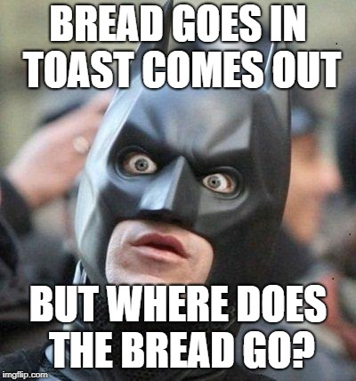 Shocked Batman | BREAD GOES IN TOAST COMES OUT BUT WHERE DOES THE BREAD GO? | image tagged in shocked batman | made w/ Imgflip meme maker