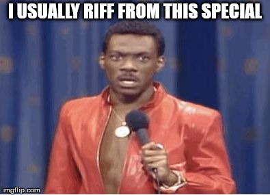 eddie murphy | I USUALLY RIFF FROM THIS SPECIAL | image tagged in eddie murphy | made w/ Imgflip meme maker