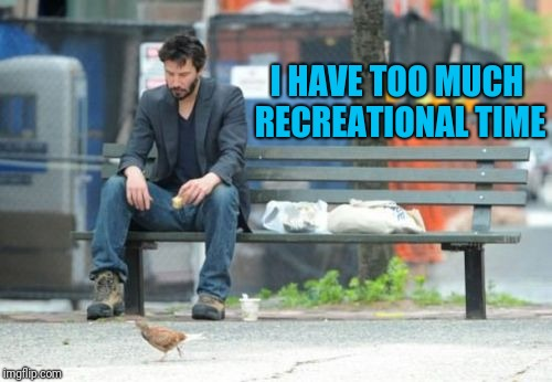 Sad Keanu Meme | I HAVE TOO MUCH RECREATIONAL TIME | image tagged in memes,sad keanu | made w/ Imgflip meme maker