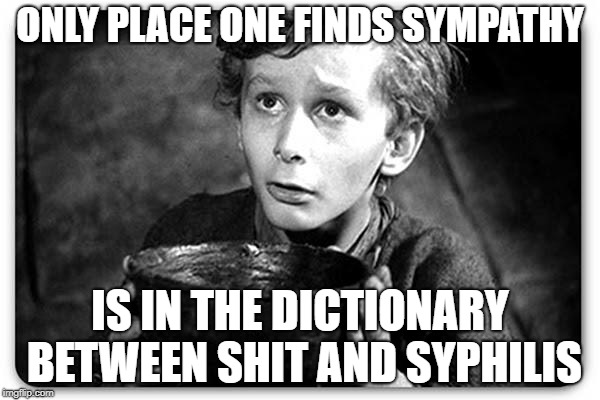 Beggar | ONLY PLACE ONE FINDS SYMPATHY IS IN THE DICTIONARY BETWEEN SHIT AND SYPHILIS | image tagged in beggar | made w/ Imgflip meme maker