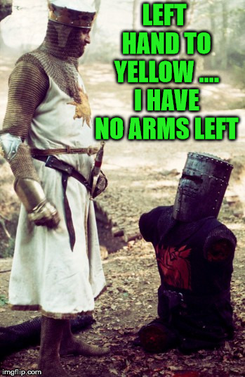 black knight | LEFT HAND TO YELLOW .... I HAVE NO ARMS LEFT | image tagged in black knight | made w/ Imgflip meme maker