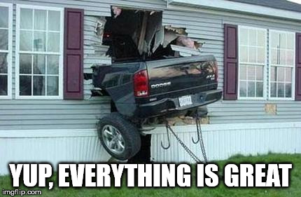 funny car crash | YUP, EVERYTHING IS GREAT | image tagged in funny car crash | made w/ Imgflip meme maker
