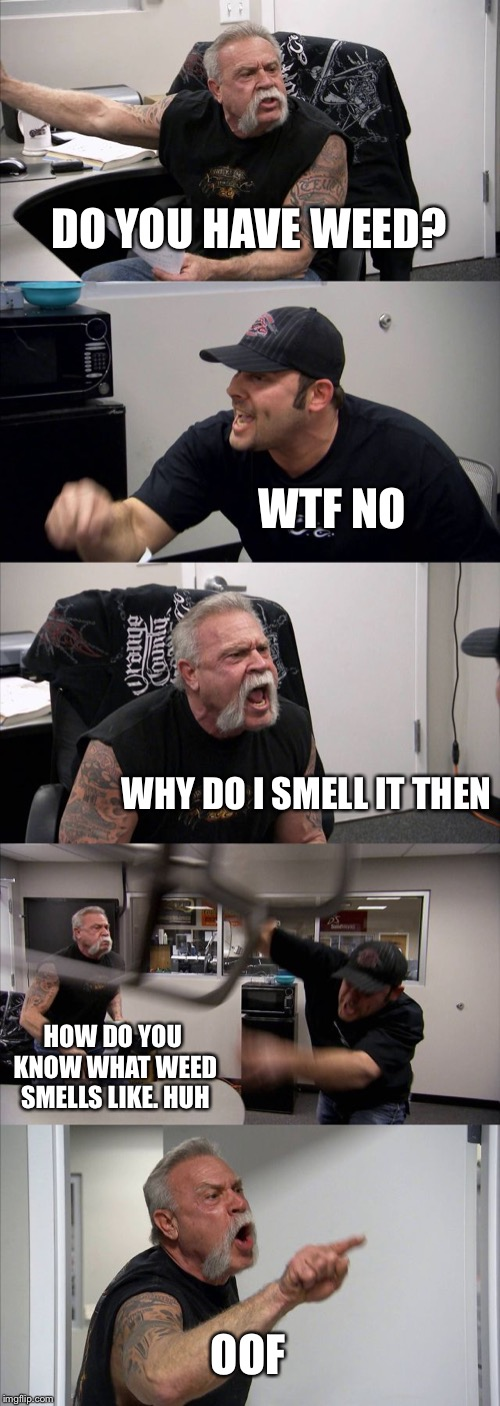 American Chopper Argument Meme | DO YOU HAVE WEED? WTF NO WHY DO I SMELL IT THEN HOW DO YOU KNOW WHAT WEED SMELLS LIKE. HUH OOF | image tagged in memes,american chopper argument | made w/ Imgflip meme maker