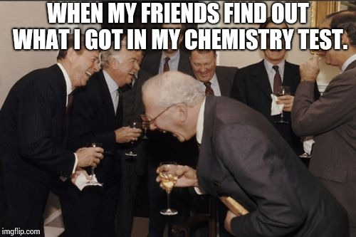 I got 4/20 in my chemistry test. | WHEN MY FRIENDS FIND OUT WHAT I GOT IN MY CHEMISTRY TEST. | image tagged in memes,laughing men in suits,weed,420,chemistry,high school | made w/ Imgflip meme maker
