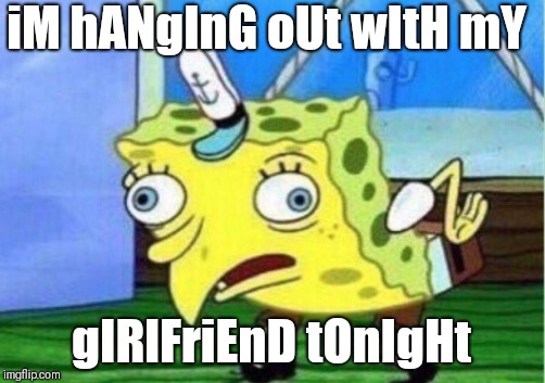 Mocking Spongebob Meme | iM hANgInG oUt wItH mY gIRlFriEnD tOnIgHt | image tagged in memes,mocking spongebob | made w/ Imgflip meme maker