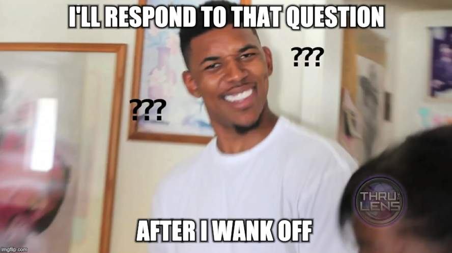 black guy question mark | I'LL RESPOND TO THAT QUESTION AFTER I WANK OFF | image tagged in black guy question mark | made w/ Imgflip meme maker