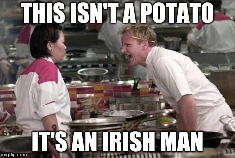 Angry Chef Gordon Ramsay | THIS ISN'T A POTATO IT'S AN IRISH MAN | image tagged in memes,angry chef gordon ramsay | made w/ Imgflip meme maker