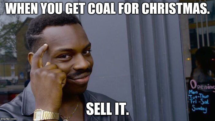 Roll Safe Think About It Meme | WHEN YOU GET COAL FOR CHRISTMAS. SELL IT. | image tagged in memes,roll safe think about it | made w/ Imgflip meme maker