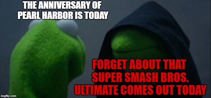 A Bittersweet Anniversary for Gamers and Veterans Alike | THE ANNIVERSARY OF PEARL HARBOR IS TODAY FORGET ABOUT THAT SUPER SMASH BROS. ULTIMATE COMES OUT TODAY | image tagged in memes,evil kermit,pearl harbor,super smash bros,ultimate,funny | made w/ Imgflip meme maker