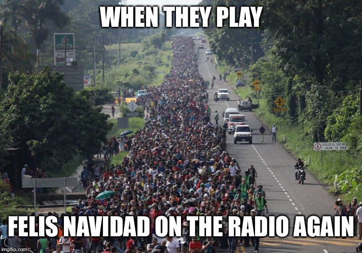 It's A Good Song, But Why, Why, WHY Do You Have to play it AGAIN? | WHEN THEY PLAY FELIS NAVIDAD ON THE RADIO AGAIN | image tagged in migrant caravan,christmas,christmas music,memes,funny,so true | made w/ Imgflip meme maker