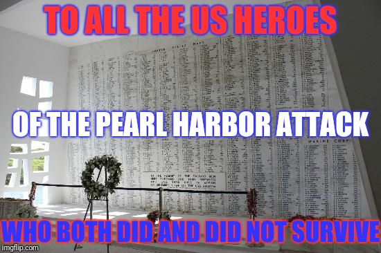 Today marks the 77th anniversary of the attack on the US fleet at Pearl Harbor | TO ALL THE US HEROES WHO BOTH DID AND DID NOT SURVIVE OF THE PEARL HARBOR ATTACK | image tagged in wwii,pearl harbor,memorial,uss arizona | made w/ Imgflip meme maker