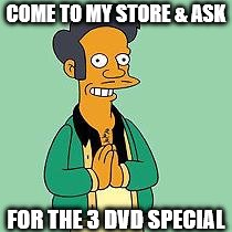 apu | COME TO MY STORE & ASK FOR THE 3 DVD SPECIAL | image tagged in apu | made w/ Imgflip meme maker