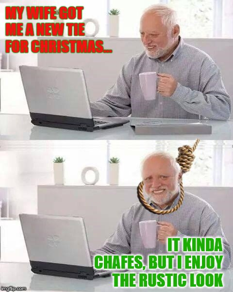 MY WIFE GOT ME A NEW TIE FOR CHRISTMAS... IT KINDA CHAFES, BUT I ENJOY THE RUSTIC LOOK | image tagged in memes,funny,hide the pain harold,christmas,christmas gifts,noose | made w/ Imgflip meme maker