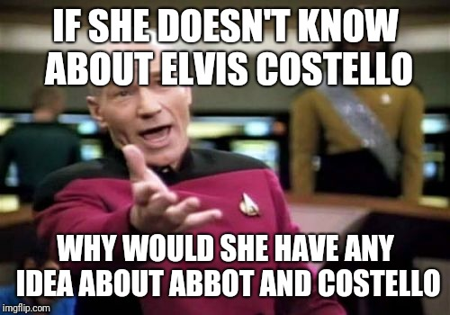 Picard Wtf Meme | IF SHE DOESN'T KNOW ABOUT ELVIS COSTELLO WHY WOULD SHE HAVE ANY IDEA ABOUT ABBOT AND COSTELLO | image tagged in memes,picard wtf | made w/ Imgflip meme maker