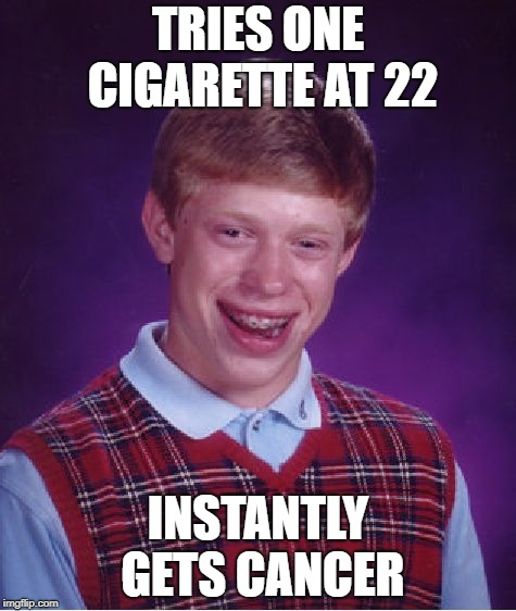 Bad Luck Brian Meme | TRIES ONE CIGARETTE AT 22 INSTANTLY GETS CANCER | image tagged in memes,bad luck brian | made w/ Imgflip meme maker